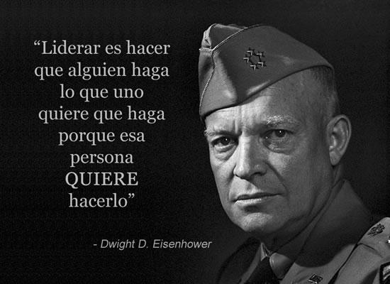 """""""Liderar es hacer que alguien haga lo que uno quiere que haga porque esa persona QUIERE hacerlo"""" - Eisenhower"""